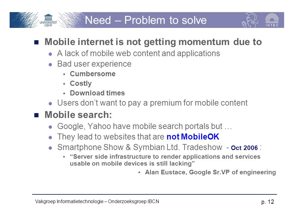 Vakgroep Informatietechnologie – Onderzoeksgroep IBCN p. 12 Need – Problem to solve Mobile internet is not getting momentum due to A lack of mobile we