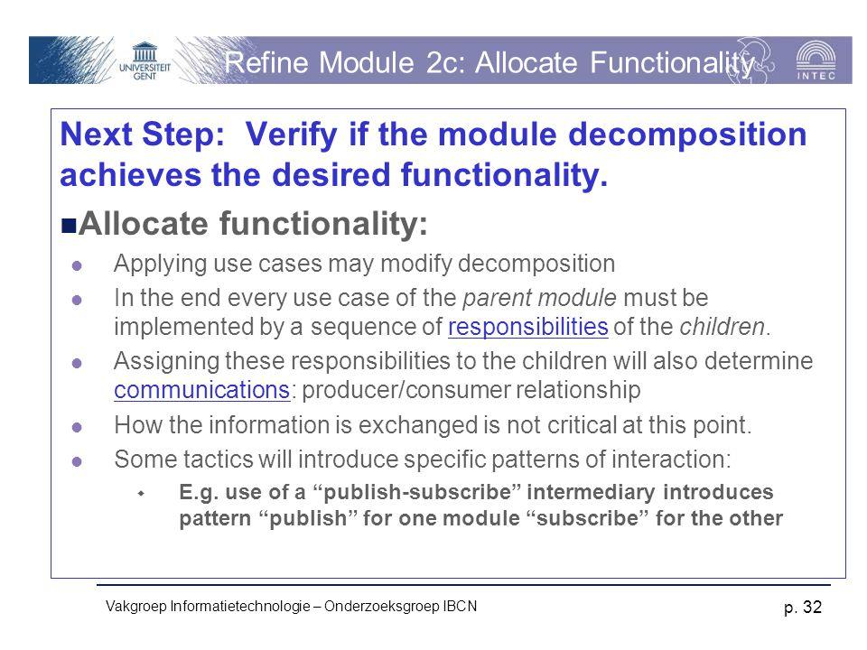 Vakgroep Informatietechnologie – Onderzoeksgroep IBCN p. 32 Refine Module 2c: Allocate Functionality Next Step: Verify if the module decomposition ach