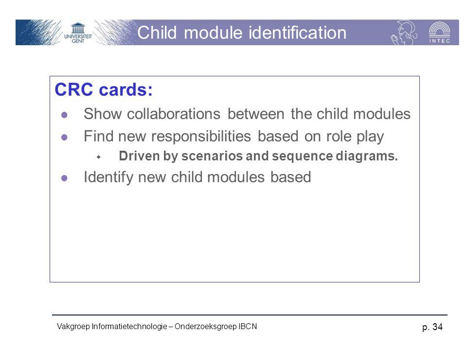 Vakgroep Informatietechnologie – Onderzoeksgroep IBCN p. 34 Child module identification CRC cards: Show collaborations between the child modules Find