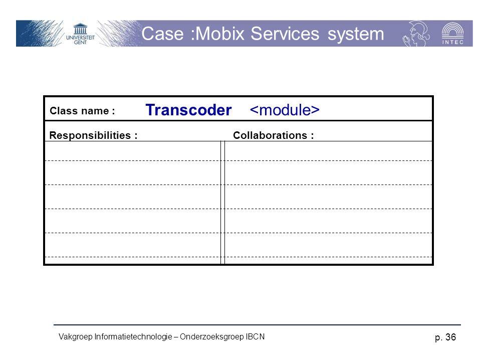 Vakgroep Informatietechnologie – Onderzoeksgroep IBCN p. 36 Case :Mobix Services system Responsibilities :Collaborations : Class name : Transcoder