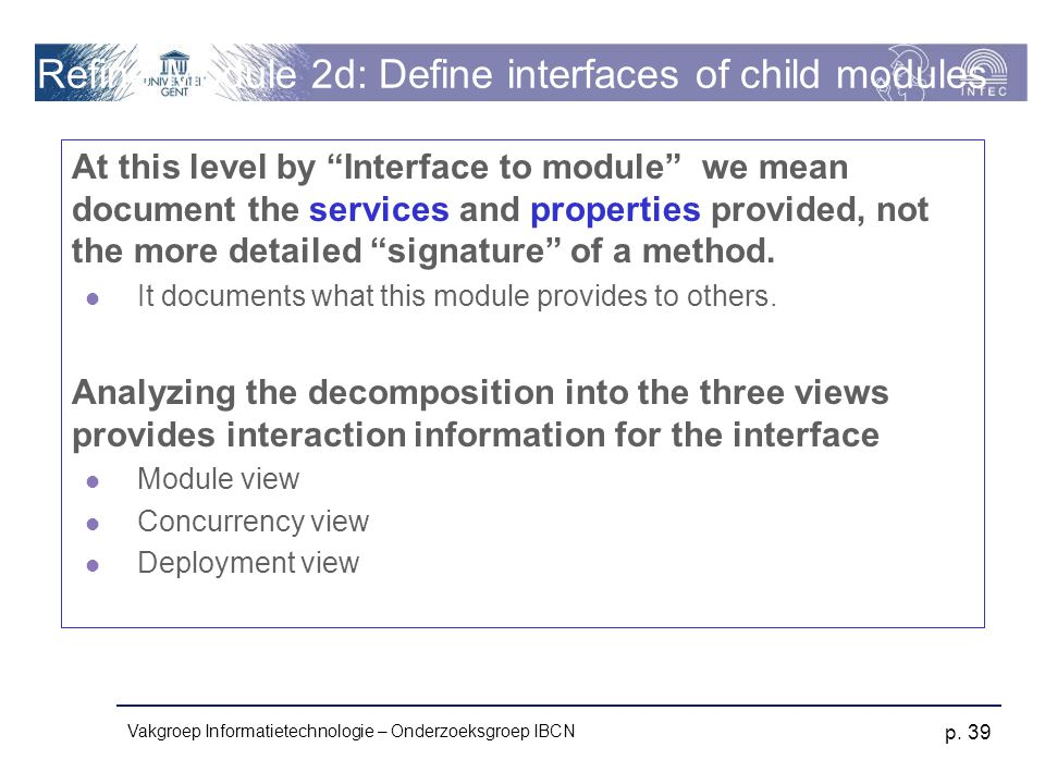 "Vakgroep Informatietechnologie – Onderzoeksgroep IBCN p. 39 Refine Module 2d: Define interfaces of child modules At this level by ""Interface to module"