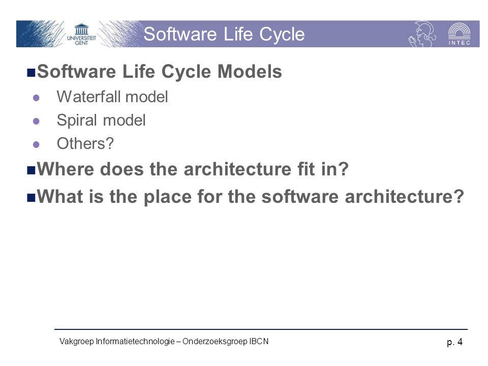 Vakgroep Informatietechnologie – Onderzoeksgroep IBCN p. 4 Software Life Cycle Software Life Cycle Models Waterfall model Spiral model Others? Where d