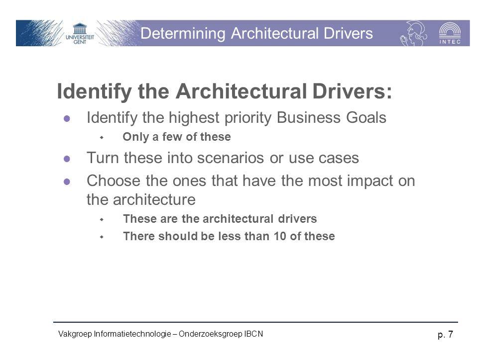 Vakgroep Informatietechnologie – Onderzoeksgroep IBCN p. 7 Determining Architectural Drivers Identify the Architectural Drivers: Identify the highest