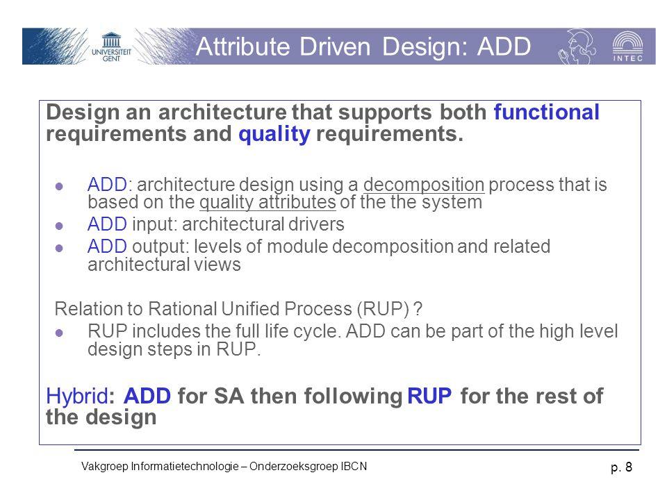 Vakgroep Informatietechnologie – Onderzoeksgroep IBCN p. 8 Attribute Driven Design: ADD Design an architecture that supports both functional requireme