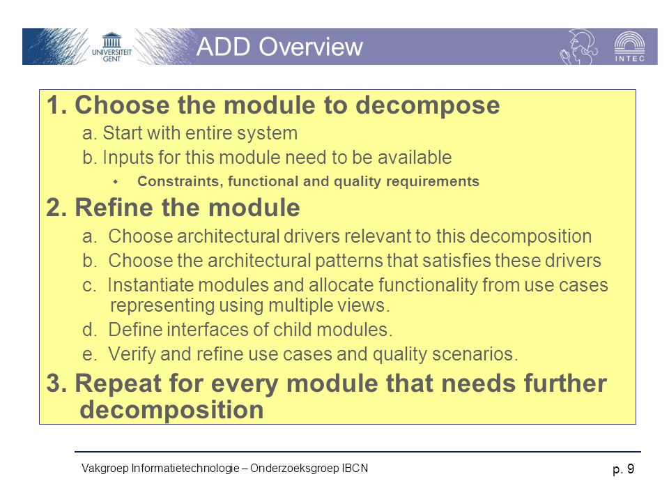 Vakgroep Informatietechnologie – Onderzoeksgroep IBCN p. 9 ADD Overview 1. Choose the module to decompose a. Start with entire system b. Inputs for th