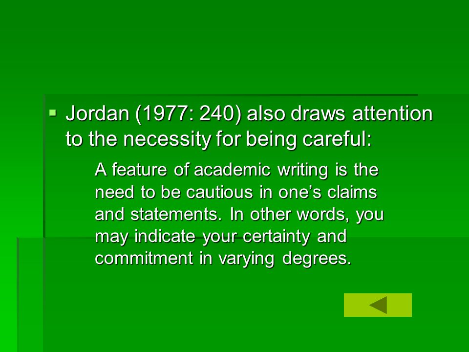  Jordan (1977: 240) also draws attention to the necessity for being careful: A feature of academic writing is the need to be cautious in one's claims and statements.