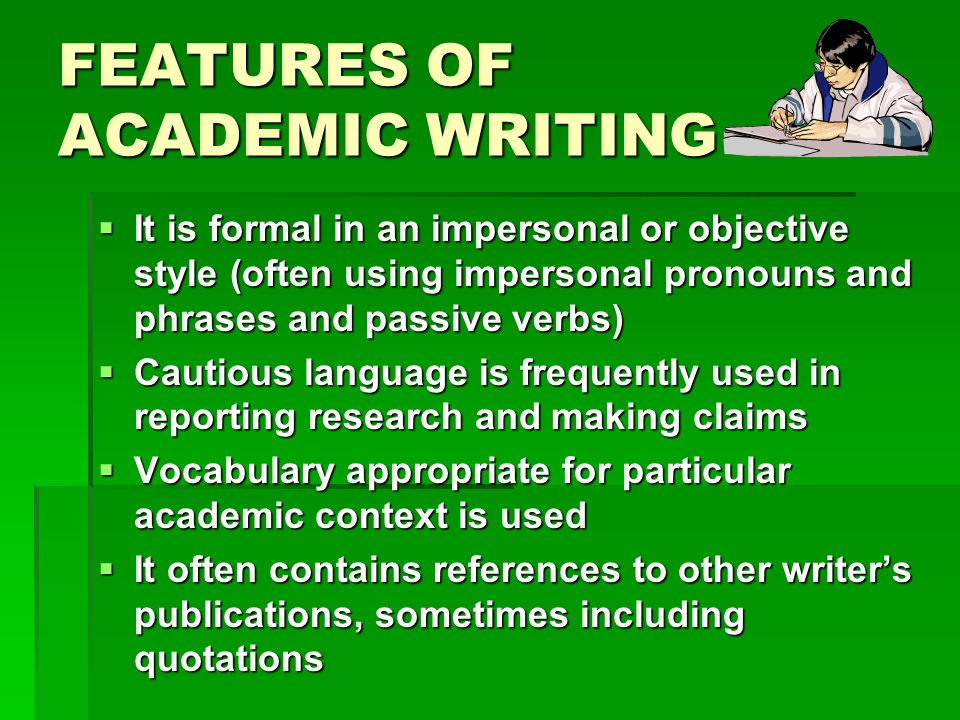 FEATURES OF ACADEMIC WRITING  It is formal in an impersonal or objective style (often using impersonal pronouns and phrases and passive verbs)  Cautious language is frequently used in reporting research and making claims  Vocabulary appropriate for particular academic context is used  It often contains references to other writer's publications, sometimes including quotations