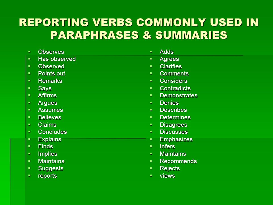 REPORTING VERBS COMMONLY USED IN PARAPHRASES & SUMMARIES  Observes  Has observed  Observed  Points out  Remarks  Says  Affirms  Argues  Assumes  Believes  Claims  Concludes  Explains  Finds  Implies  Maintains  Suggests  reports  Adds  Agrees  Clarifies  Comments  Considers  Contradicts  Demonstrates  Denies  Describes  Determines  Disagrees  Discusses  Emphasizes  Infers  Maintains  Recommends  Rejects  views
