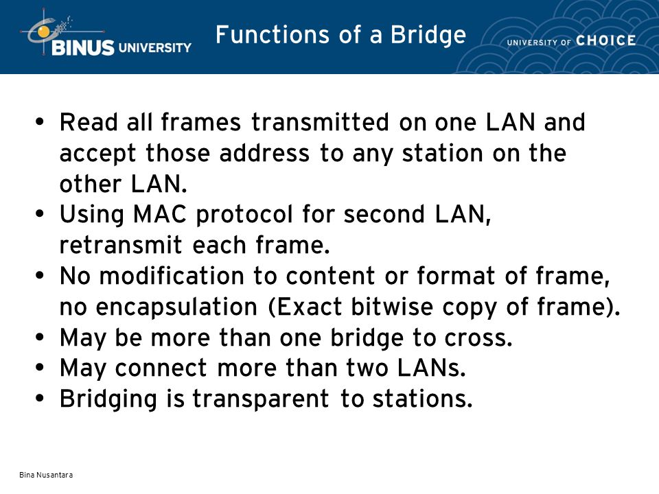Bina Nusantara Functions of a Bridge Read all frames transmitted on one LAN and accept those address to any station on the other LAN.