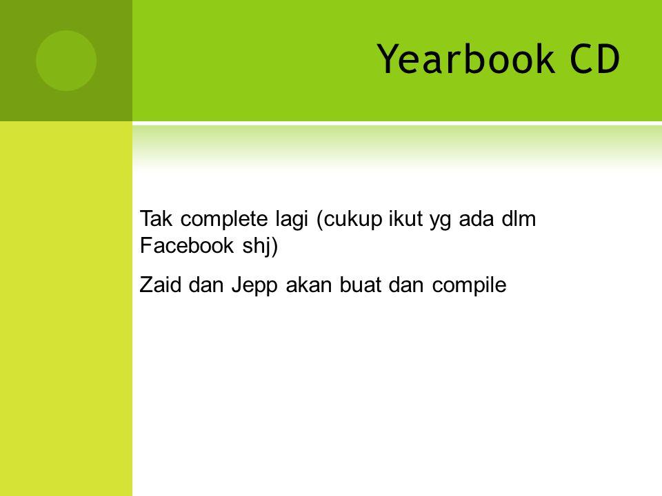 Yearbook CD Tak complete lagi (cukup ikut yg ada dlm Facebook shj) Zaid dan Jepp akan buat dan compile