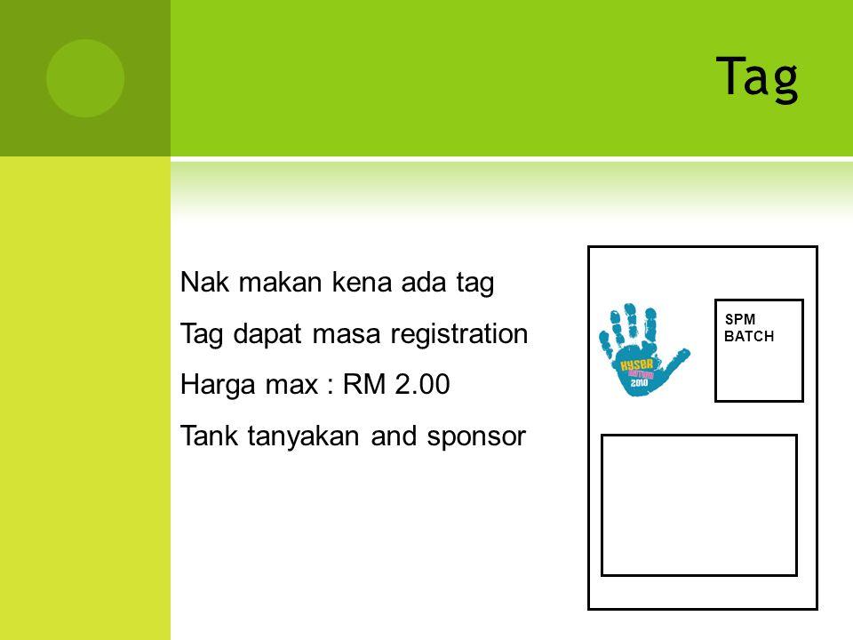 Tag Nak makan kena ada tag Tag dapat masa registration Harga max : RM 2.00 Tank tanyakan and sponsor SPM BATCH