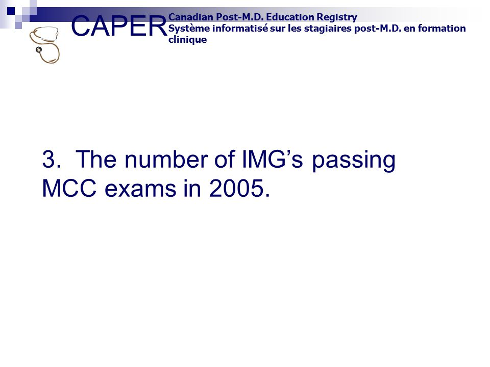 CAPER Canadian Post-M.D. Education Registry Système informatisé sur les stagiaires post-M.D. en formation clinique 3. The number of IMG's passing MCC