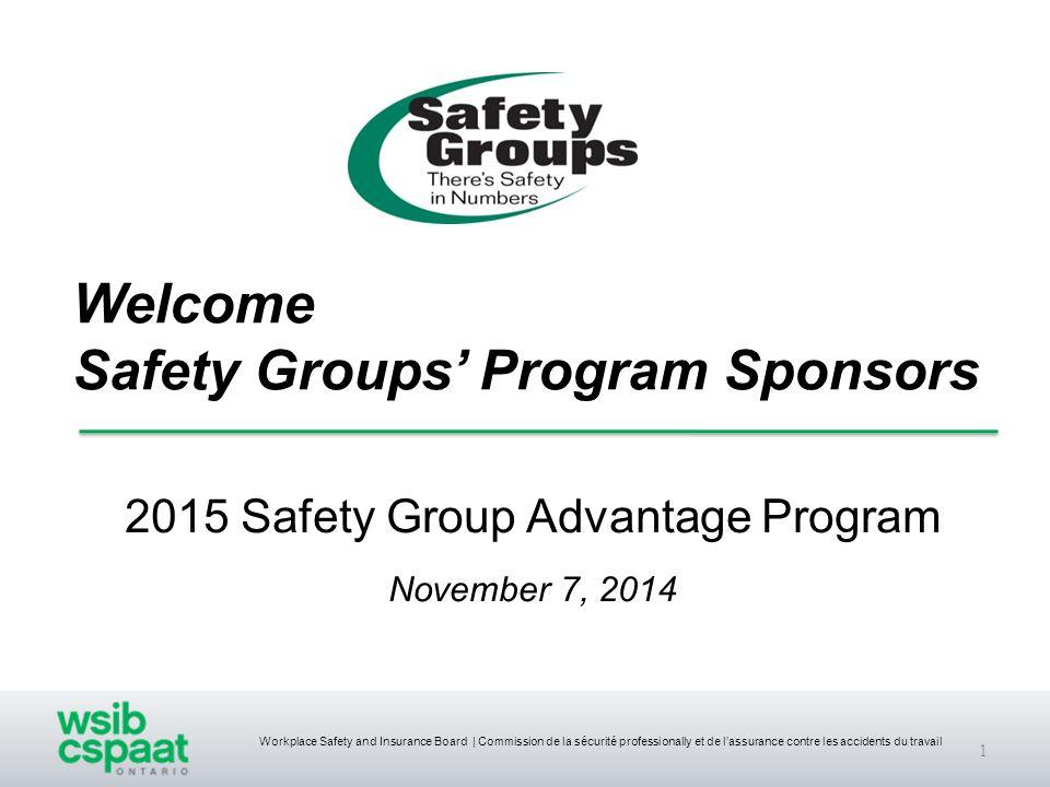 Workplace Safety and Insurance Board | Commission de la sécurité professionally et de l'assurance contre les accidents du travail Welcome Safety Groups' Program Sponsors 2015 Safety Group Advantage Program November 7, 2014 1