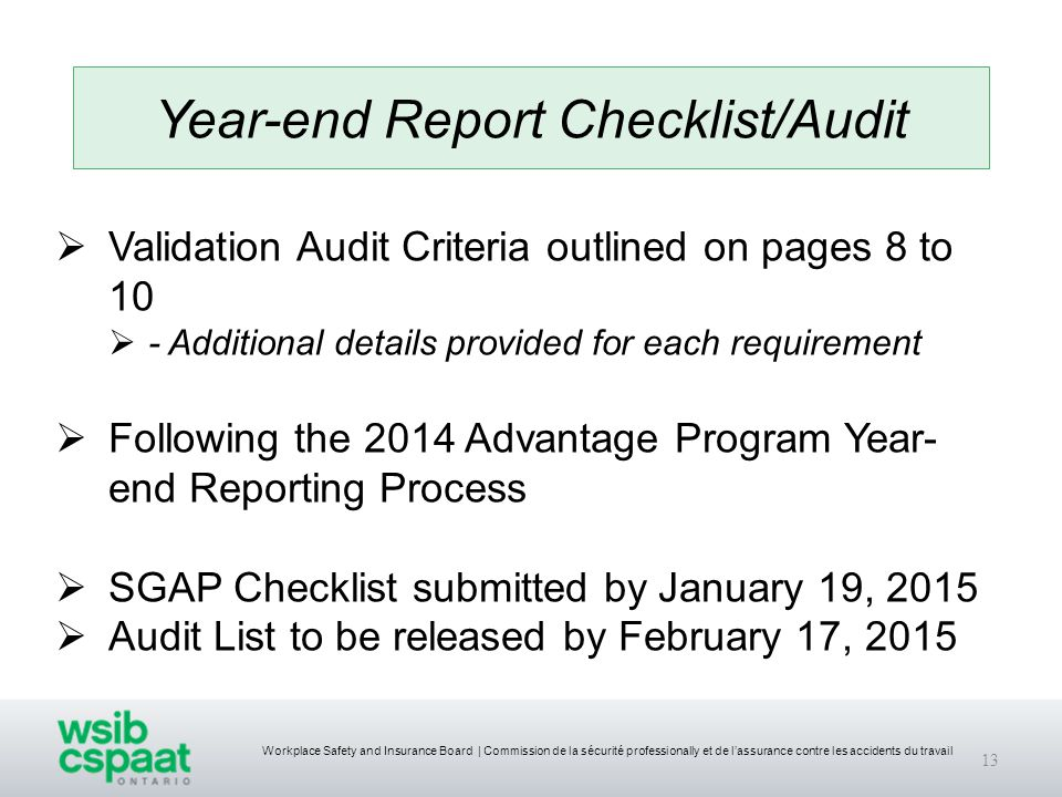 Workplace Safety and Insurance Board | Commission de la sécurité professionally et de l'assurance contre les accidents du travail 13 Year-end Report Checklist/Audit  Validation Audit Criteria outlined on pages 8 to 10  - Additional details provided for each requirement  Following the 2014 Advantage Program Year- end Reporting Process  SGAP Checklist submitted by January 19, 2015  Audit List to be released by February 17, 2015