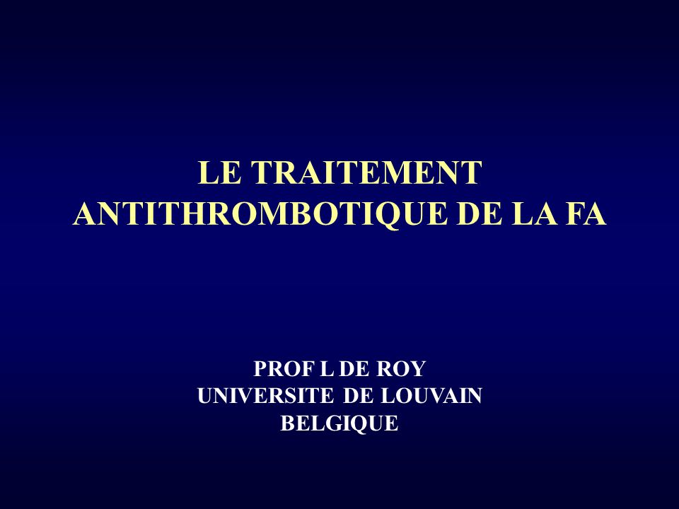 LE TRAITEMENT ANTITHROMBOTIQUE DE LA FA PROF L DE ROY UNIVERSITE DE LOUVAIN BELGIQUE