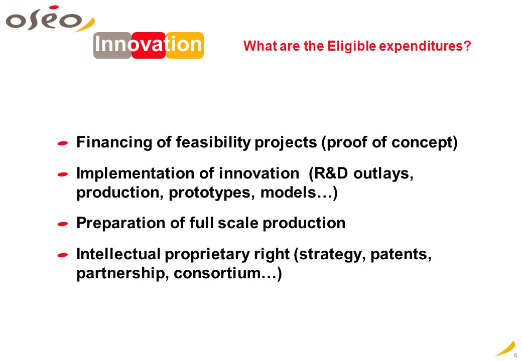 6 Financing of feasibility projects (proof of concept) Implementation of innovation (R&D outlays, production, prototypes, models…) Preparation of full