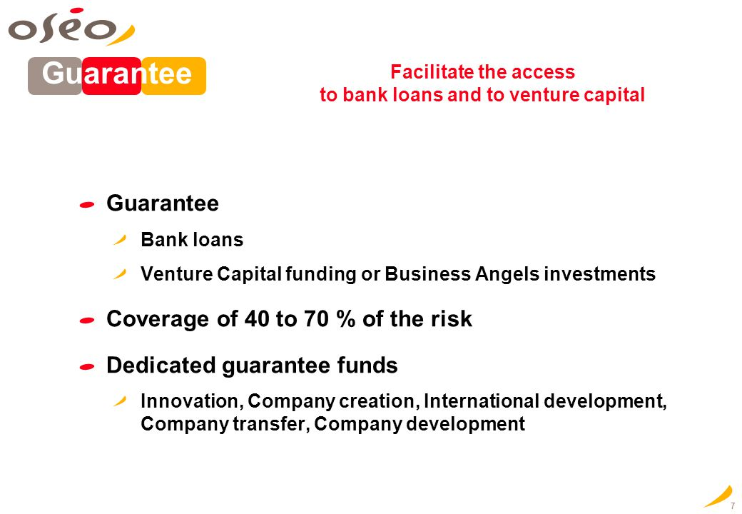 7 Guarantee Bank loans Venture Capital funding or Business Angels investments Coverage of 40 to 70 % of the risk Dedicated guarantee funds Innovation,