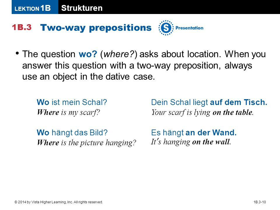 Strukturen 1B.3 LEKTION 1B 1B.3-10© 2014 by Vista Higher Learning, Inc. All rights reserved. Two-way prepositions The question wo? (where?) asks about
