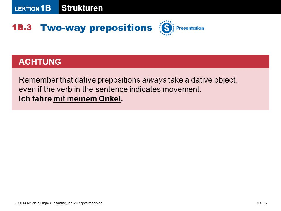 Strukturen 1B.3 LEKTION 1B 1B.3-5© 2014 by Vista Higher Learning, Inc. All rights reserved. Two-way prepositions ACHTUNG Remember that dative preposit