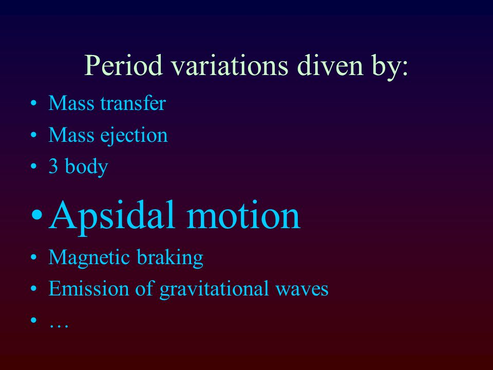 Period variations diven by: Mass transfer Mass ejection 3 body Apsidal motion Magnetic braking Emission of gravitational waves …