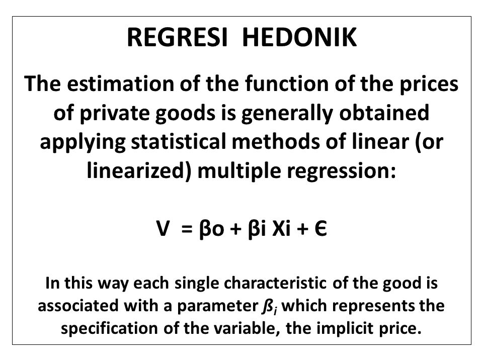 KETERBATASAN PENDEKATAN HEDONIK : 1.it can be applied only in presence of a good number of market exchanges, as the model representing the market requires a certain number of good quality data; 2.the market must be sufficiently transparent; 3.the valuation might be biased if there are expectations with regards to changes in environmental qualities; 4.It is not possible to estimate the total economic value of the environmental good, but only the value connected to present and, with some caution, future uses.total economic value