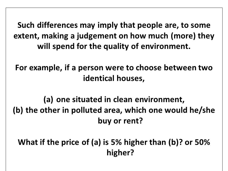 The HPM technique uses property prices to assess: 1.How much of the property value differential reflects the difference in environmental values 2.How much people are willing to pay for an improvement of environmental quality and what the social value of the improvement is.