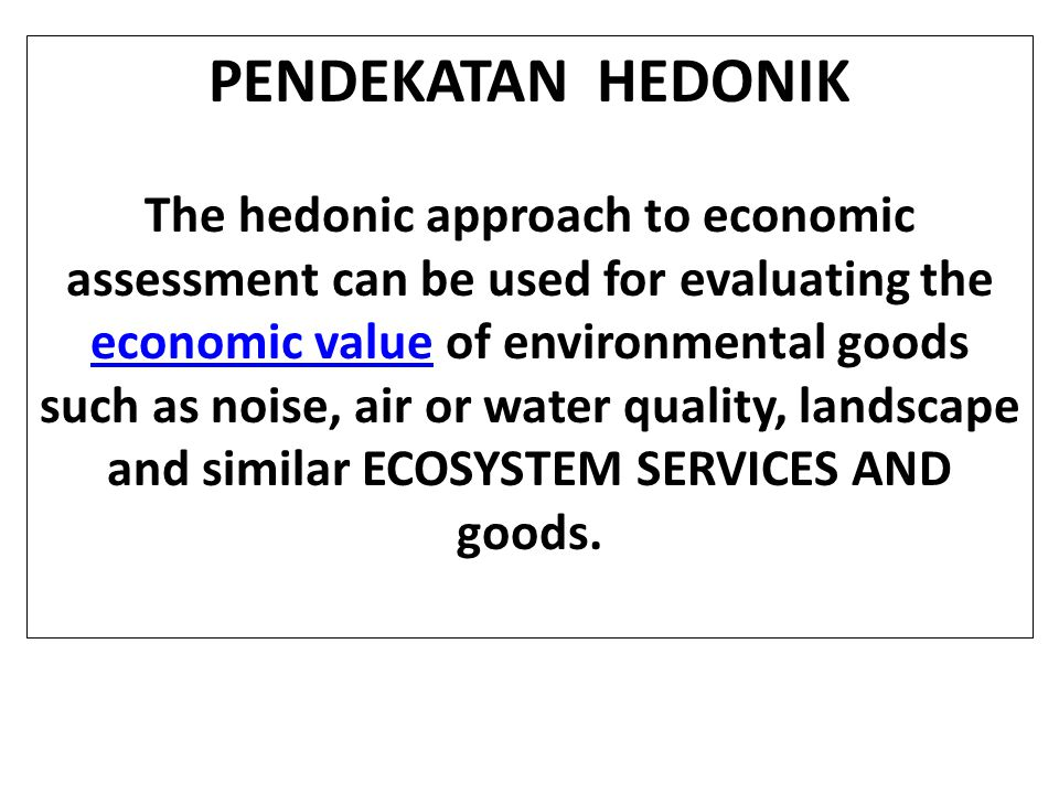 PENDEKATAN HEDONIK The hedonic approach is based on the assumption that goods and services can be considered aggregates of different attributes, some of which, as they cannot be sold separately, do not have an individual price.