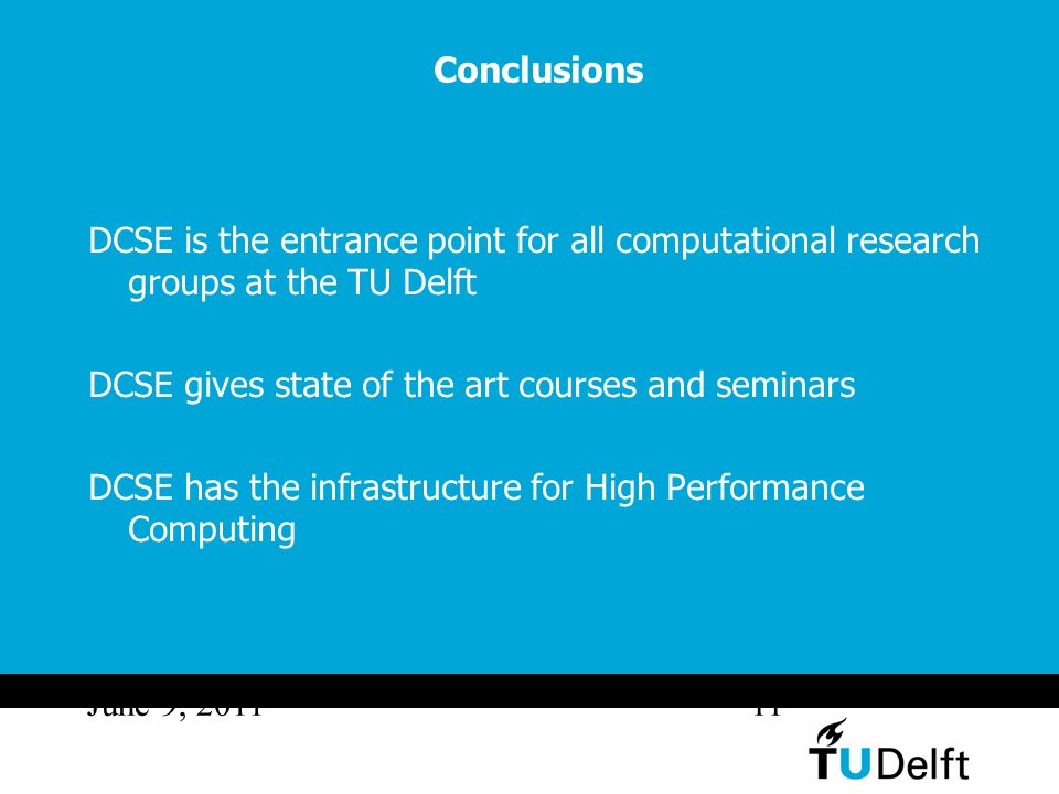 June 9, 201111 Conclusions DCSE is the entrance point for all computational research groups at the TU Delft DCSE gives state of the art courses and seminars DCSE has the infrastructure for High Performance Computing
