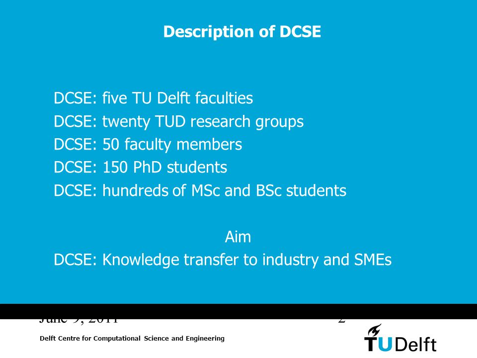 June 9, 20112 Description of DCSE DCSE: five TU Delft faculties DCSE: twenty TUD research groups DCSE: 50 faculty members DCSE: 150 PhD students DCSE: hundreds of MSc and BSc students Aim DCSE: Knowledge transfer to industry and SMEs Delft Centre for Computational Science and Engineering
