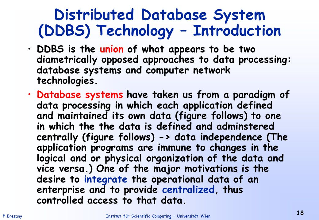 Institut für Scientific Computing – Universität WienP.Brezany 18 Distributed Database System (DDBS) Technology – Introduction DDBS is the union of what appears to be two diametrically opposed approaches to data processing: database systems and computer network technologies.