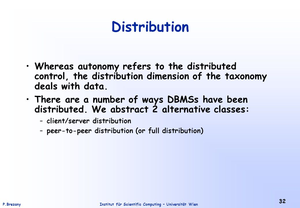 Institut für Scientific Computing – Universität WienP.Brezany 32 Distribution Whereas autonomy refers to the distributed control, the distribution dimension of the taxonomy deals with data.