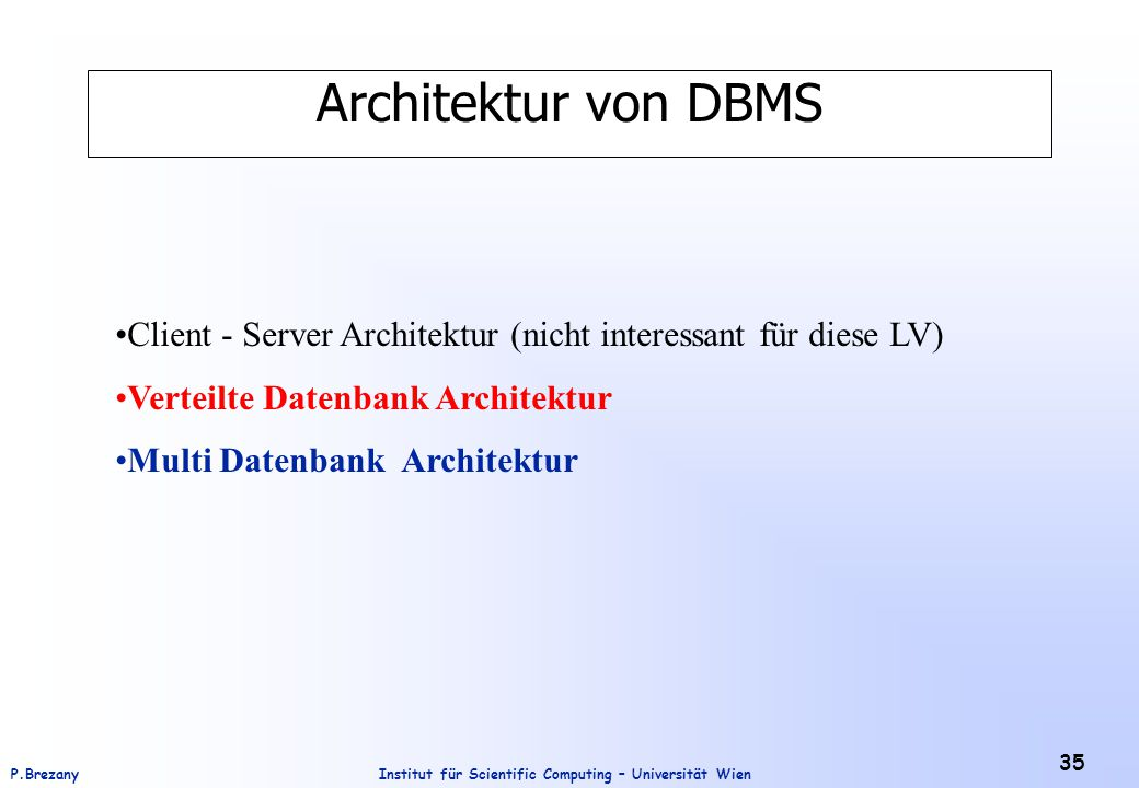 Institut für Scientific Computing – Universität WienP.Brezany 35 Architektur von DBMS Client - Server Architektur (nicht interessant für diese LV) Verteilte Datenbank Architektur Multi Datenbank Architektur