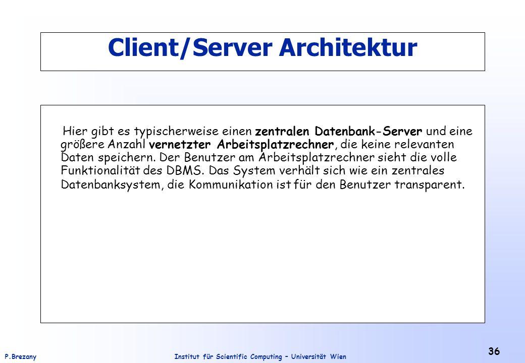 Institut für Scientific Computing – Universität WienP.Brezany 36 Client/Server Architektur Hier gibt es typischerweise einen zentralen Datenbank-Server und eine größere Anzahl vernetzter Arbeitsplatzrechner, die keine relevanten Daten speichern.
