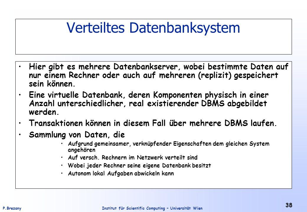 Institut für Scientific Computing – Universität WienP.Brezany 38 Verteiltes Datenbanksystem Hier gibt es mehrere Datenbankserver, wobei bestimmte Daten auf nur einem Rechner oder auch auf mehreren (replizit) gespeichert sein können.