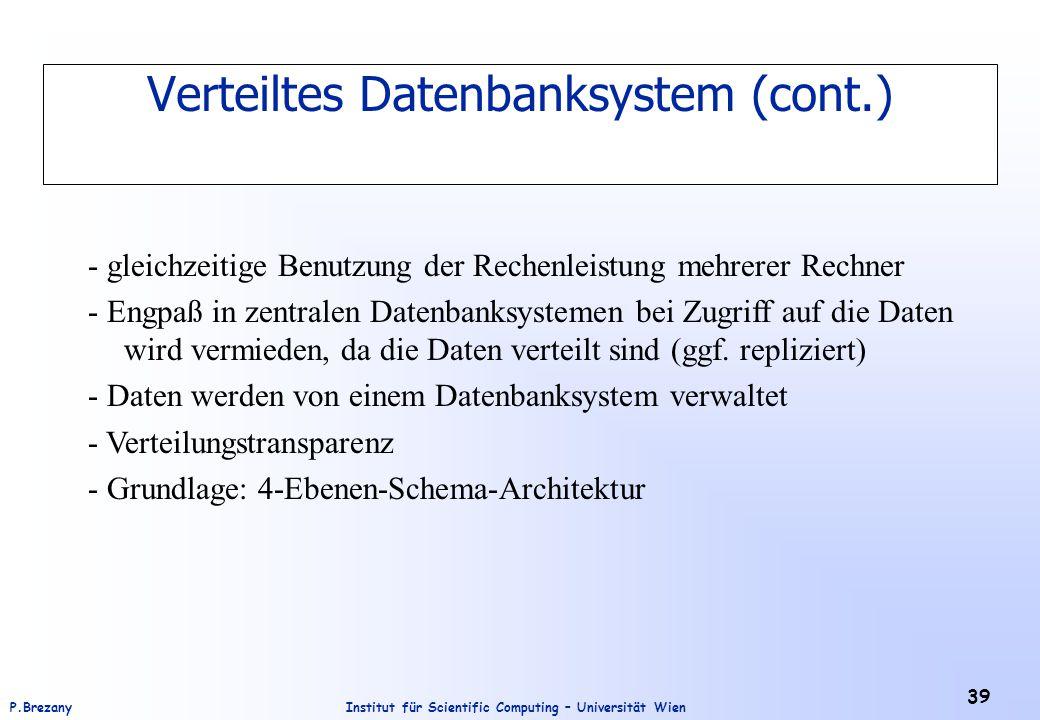 Institut für Scientific Computing – Universität WienP.Brezany 39 Verteiltes Datenbanksystem (cont.) - gleichzeitige Benutzung der Rechenleistung mehrerer Rechner - Engpaß in zentralen Datenbanksystemen bei Zugriff auf die Daten wird vermieden, da die Daten verteilt sind (ggf.