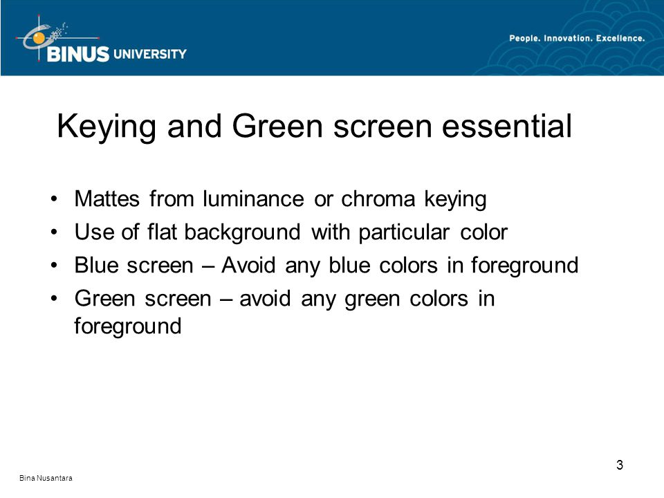 Bina Nusantara Mattes from luminance or chroma keying Use of flat background with particular color Blue screen – Avoid any blue colors in foreground G