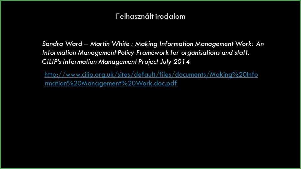 Felhasznált irodalom Sandra Ward – Martin White : Making Information Management Work: An Information Management Policy Framework for organisations and staff.