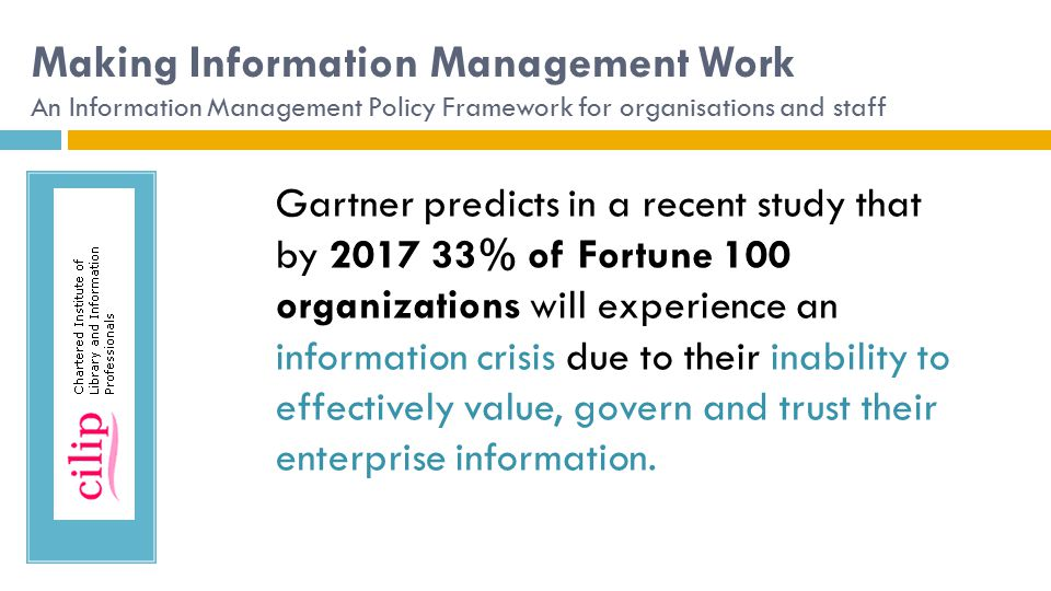 Making Information Management Work An Information Management Policy Framework for organisations and staff Gartner predicts in a recent study that by 2017 33% of Fortune 100 organizations will experience an information crisis due to their inability to effectively value, govern and trust their enterprise information.