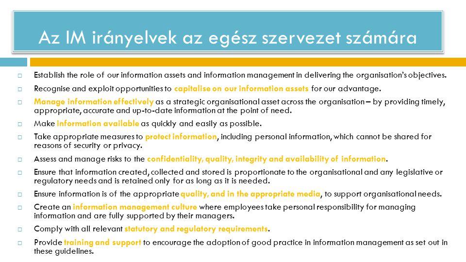 Az IM irányelvek az egész szervezet számára  Establish the role of our information assets and information management in delivering the organisation's objectives.