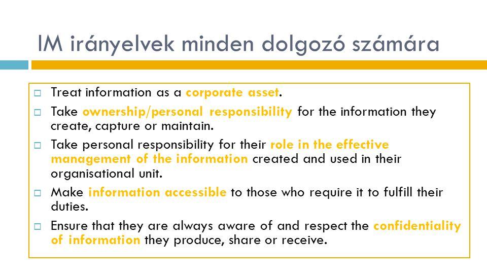 IM irányelvek minden dolgozó számára  Treat information as a corporate asset.