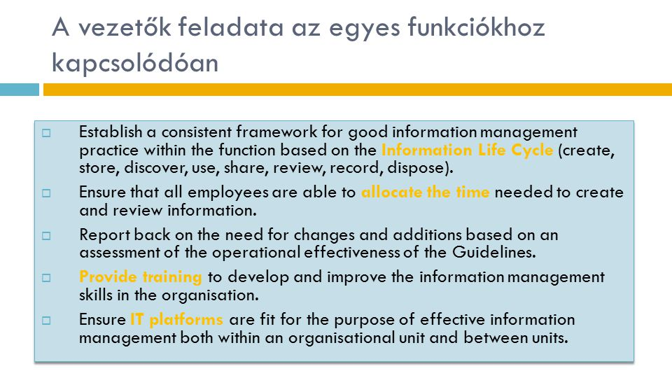 A vezetők feladata az egyes funkciókhoz kapcsolódóan  Establish a consistent framework for good information management practice within the function based on the Information Life Cycle (create, store, discover, use, share, review, record, dispose).