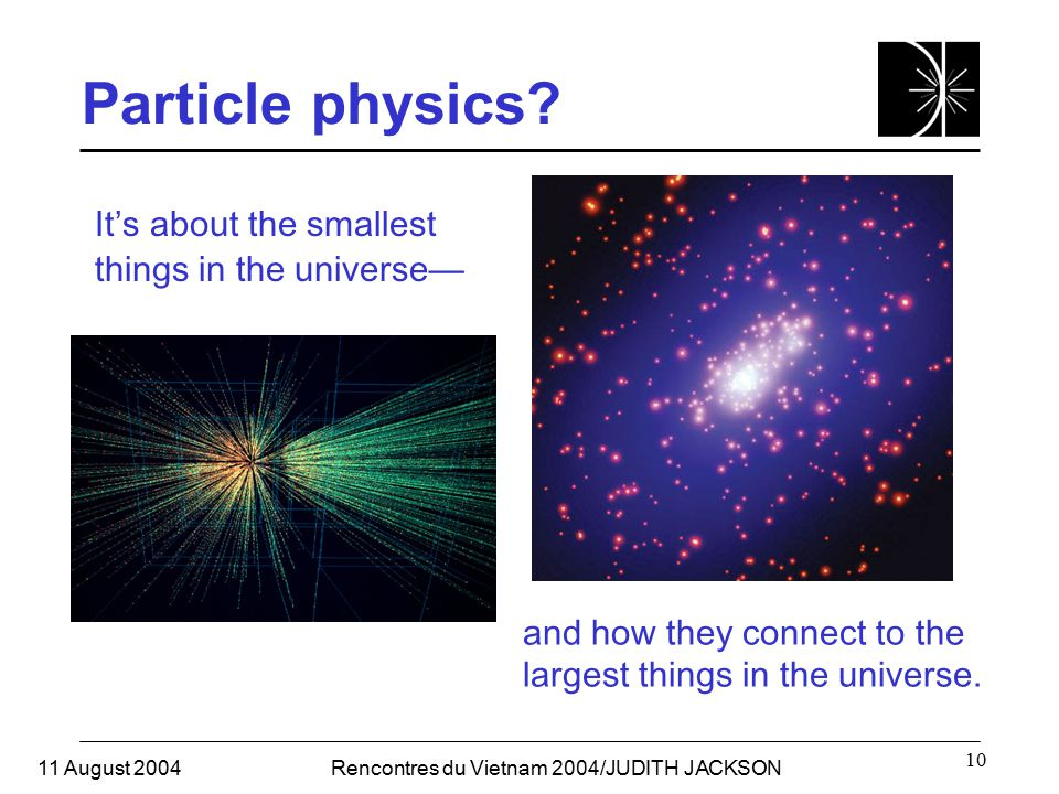 11 August 2004Rencontres du Vietnam 2004/JUDITH JACKSON 10 Particle physics? It's about the smallest things in the universe— and how they connect to t
