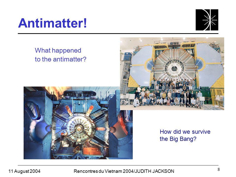 11 August 2004Rencontres du Vietnam 2004/JUDITH JACKSON 8 Antimatter.