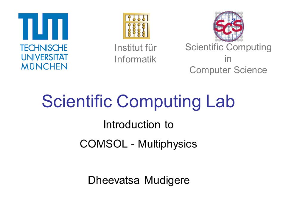 Scientific Computing Lab Introduction to COMSOL - Multiphysics Dheevatsa Mudigere Institut für Informatik Scientific Computing in Computer Science