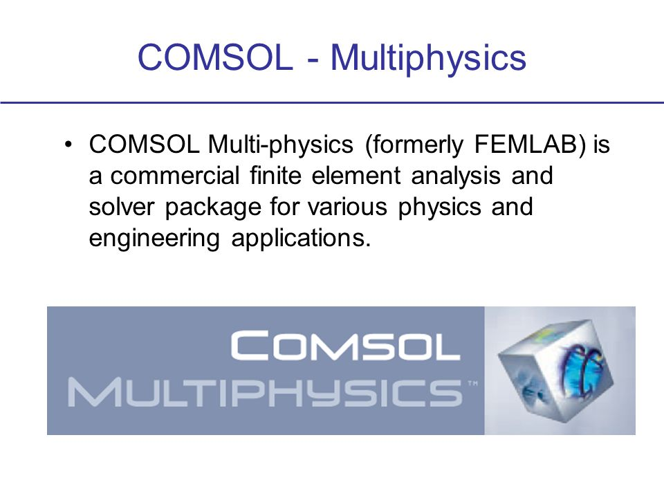 COMSOL - Multiphysics COMSOL Multi-physics (formerly FEMLAB) is a commercial finite element analysis and solver package for various physics and engineering applications.