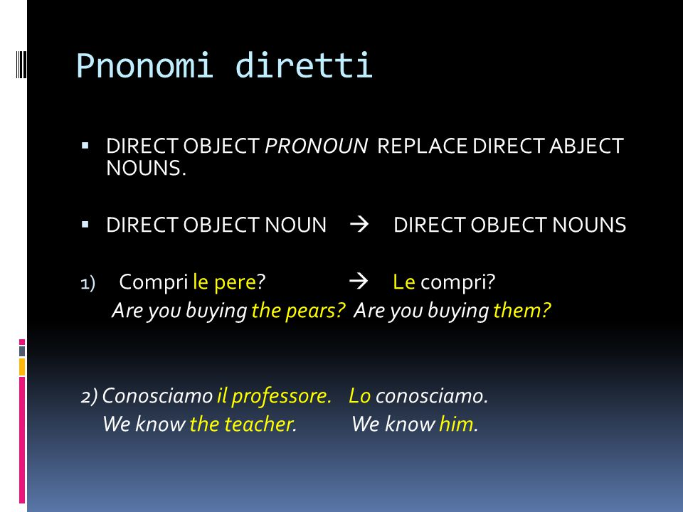 Pnonomi diretti  DIRECT OBJECT PRONOUN REPLACE DIRECT ABJECT NOUNS.