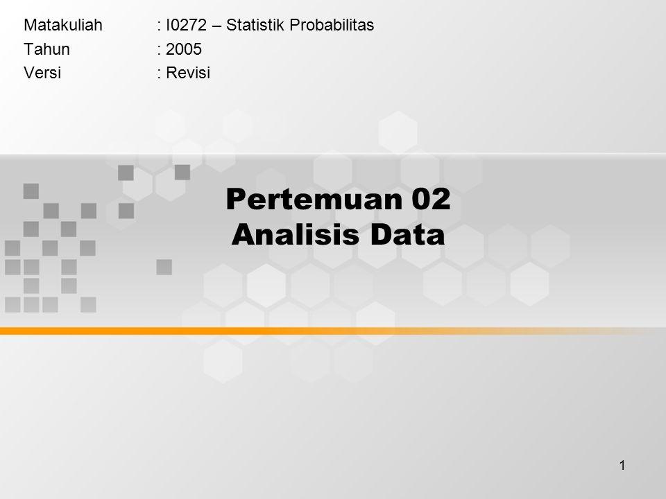 1 Pertemuan 02 Analisis Data Matakuliah: I0272 – Statistik Probabilitas Tahun: 2005 Versi: Revisi