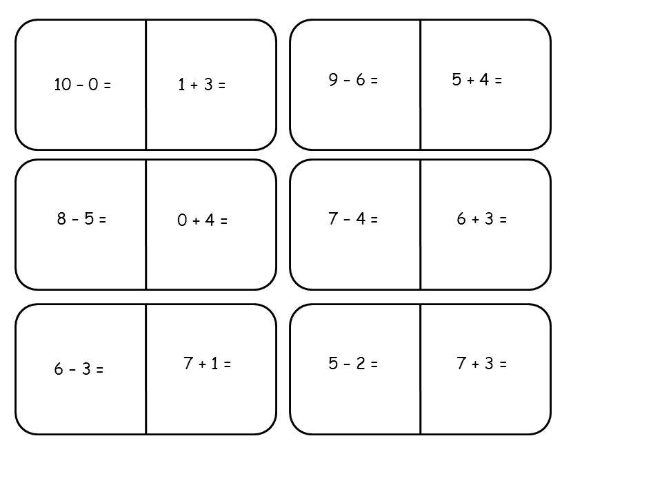 9 – 6 = 8 – 5 =7 – 4 = 6 – 3 = 5 – 2 = 10 – 0 = 0 + 4 = 1 + 3 = 7 + 1 = 5 + 4 = 6 + 3 = 7 + 3 =