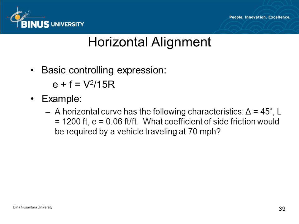 Bina Nusantara University 39 Horizontal Alignment Basic controlling expression: e + f = V 2 /15R Example: –A horizontal curve has the following characteristics: Δ = 45˚, L = 1200 ft, e = 0.06 ft/ft.