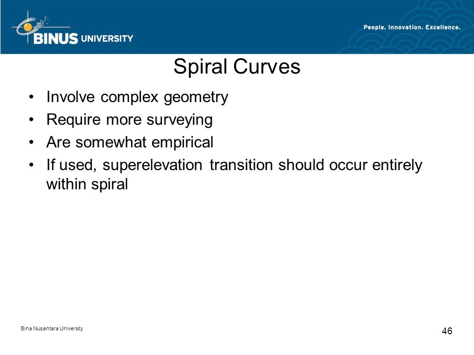 Bina Nusantara University 46 Spiral Curves Involve complex geometry Require more surveying Are somewhat empirical If used, superelevation transition should occur entirely within spiral
